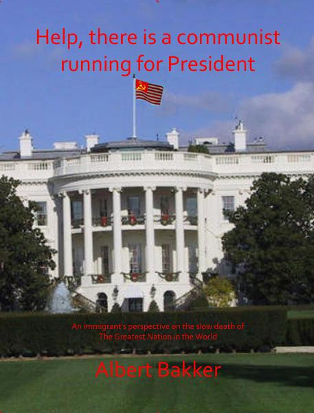 Help, There is a Communist running for President!!! By: Albert Bakker
