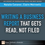 Writing a Business Report That Gets Read, Not Filed By: Claire Meirowitz,Natalie Canavor