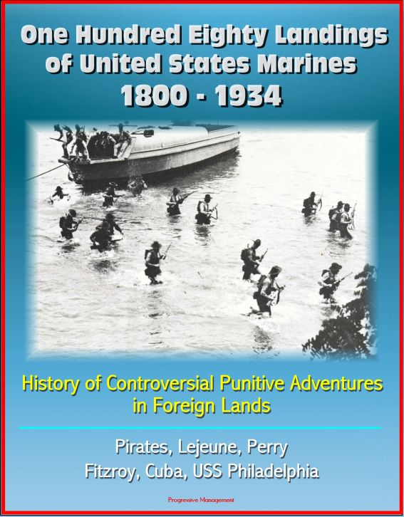Progressive Management - One Hundred Eighty Landings of United States Marines 1800: 1934: History of Controversial Punitive Adventures in Foreign Lands, Pirates, Lejeune, Perry, Fitzroy, Cuba, USS Philadelphia
