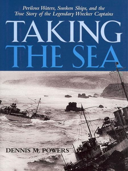 Taking the Sea: Perilous Waters, Sunken Ships, and the True Story of the Legendary Wrecker Captains By: Dennis Powers
