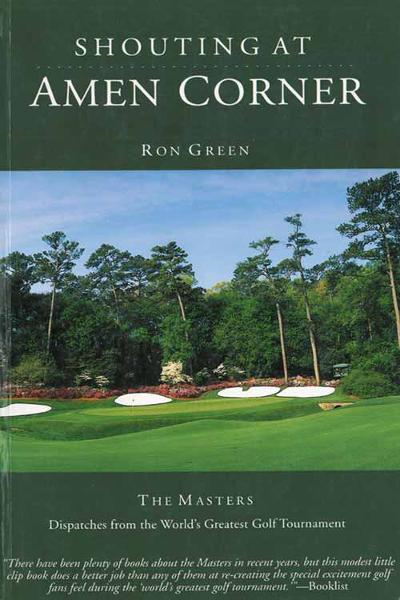 Shouting at Amen Corner: Dispatches from the World's Greatest Golf Tournament By: Ron Green, Scott Marting
