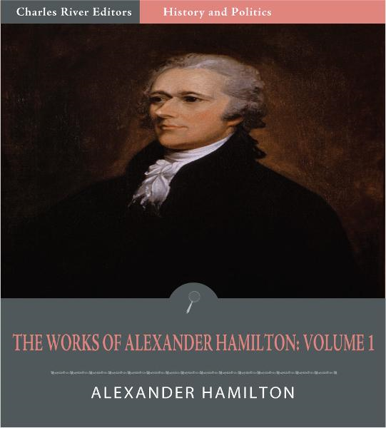 The Works of Alexander Hamilton: Volume 1