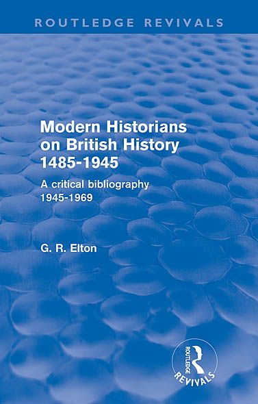 Modern Historians on British History 1485-1945 (Routledge Revivals): A Critical Bibliography 1945-1969 By: G.R. Elton