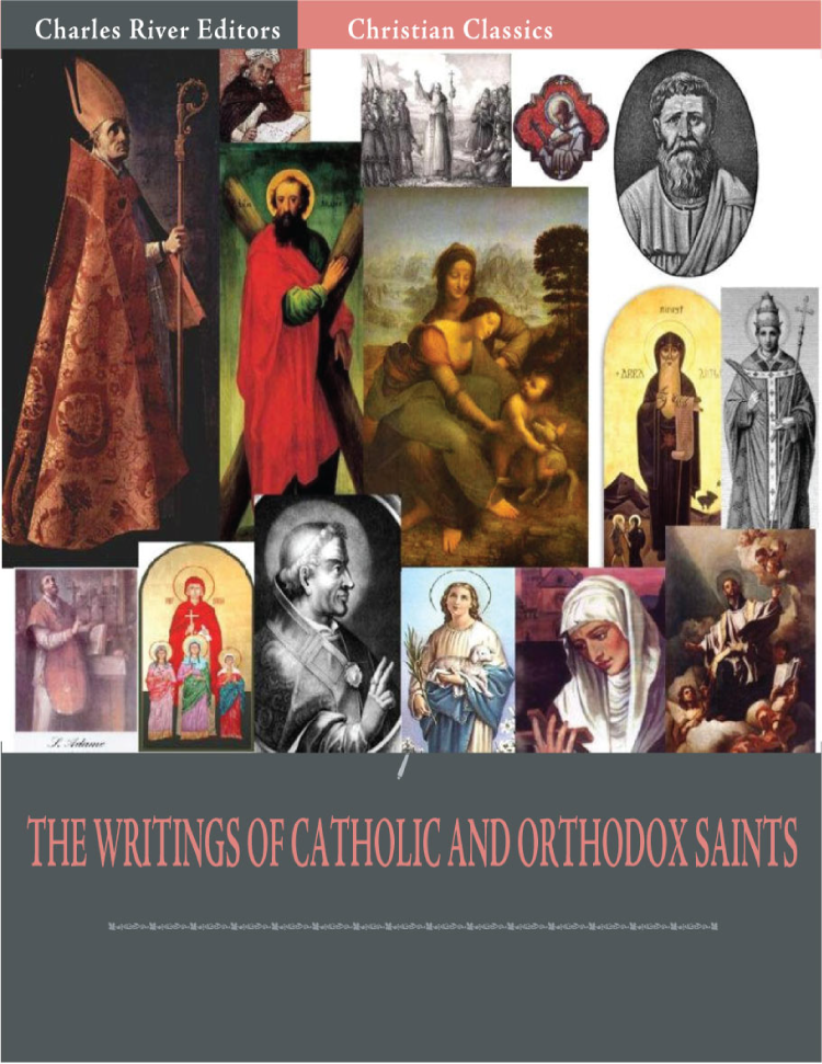 The Writings of Catholic and Orthodox Saints: Classic Works of St. Augustine, St. Ignatius, St. Anselm, St. John Damascene, and Others (Illustrated Edition) By: Various