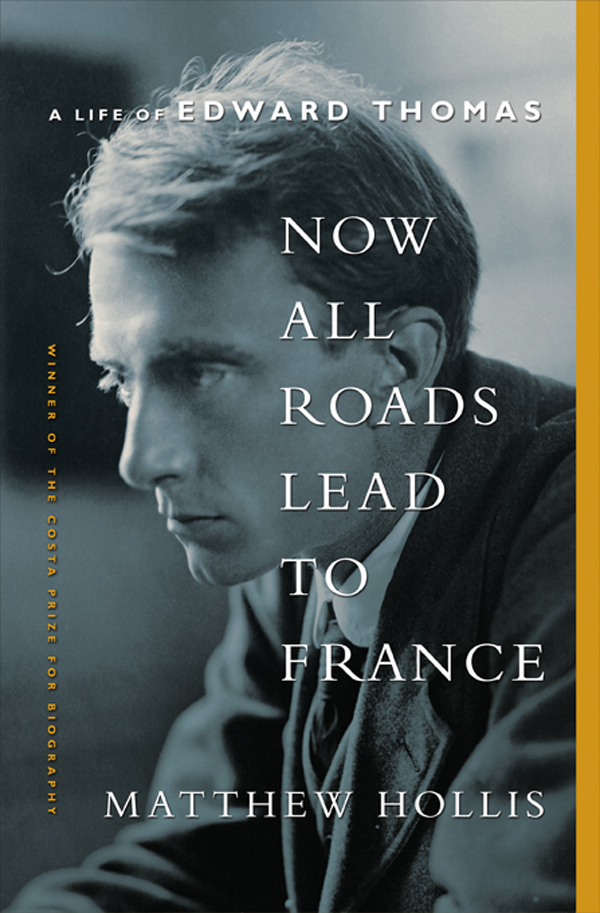 Now All Roads Lead to France: A Life of Edward Thomas By: Matthew Hollis