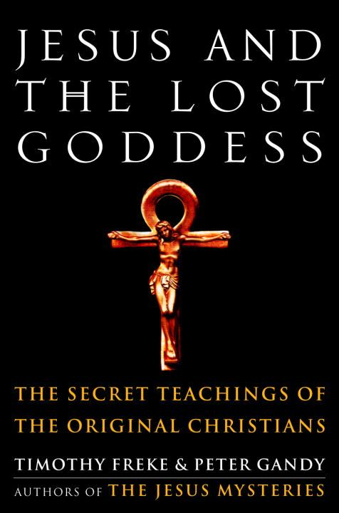 Jesus and the Lost Goddess By: Peter Gandy,Timothy Freke