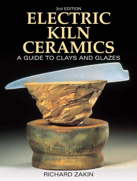 Electric Kiln Ceramics: A Guide to Clays and Glazes By: Richard Zakin