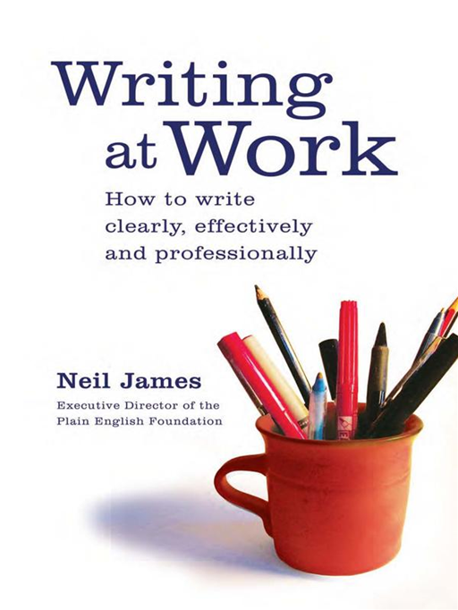 Writing at Work: How to write clearly, effectively and professionally By: Neil James
