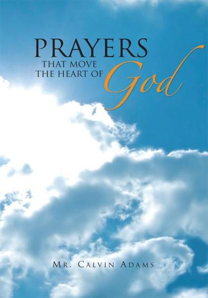 Prayers That Move the Heart of God By: Mr. Calvin Adams