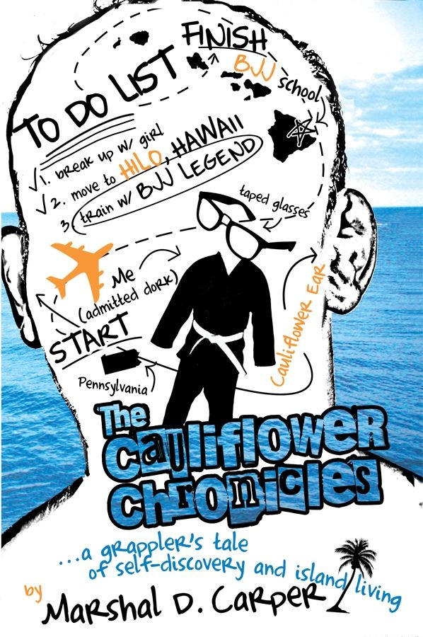 The Cauliflower Chronicles: A Grappler's Tale of Self-Discovery and Island Living By: Marshal D. Carper