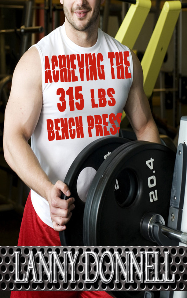 Achieving the 315lbs Bench Press By: Lanny Donnell (Muscle Heavy)