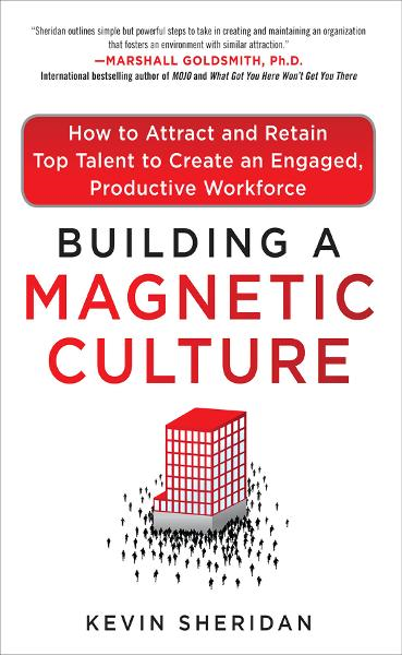 Building a Magnetic Culture:  How to Attract and Retain Top Talent to Create an Engaged, Productive Workforce By: Kevin Sheridan
