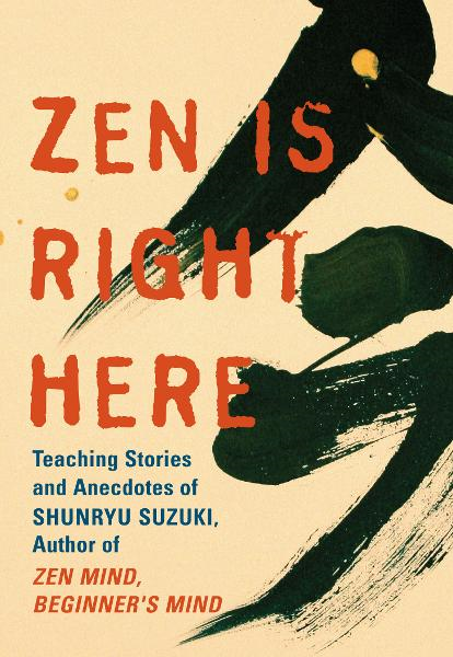 Zen Is Right Here: Teaching Stories and Anecdotes of Shunryu Suzuki, Author of <i>Zen Mind, Beginner's Mind</i> By: David Chadwick,Shunryu Suzuki