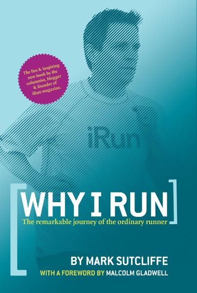 Why I Run: The Remarkable Journey of the Ordinary Runner By: Mark Sutcliffe
