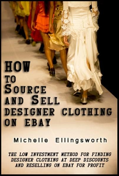How to Source and Sell Designer Clothing on eBay: The Low Investment Method for Finding Designer Clothing at Deep Discounts and Reselling on eBay for Profit