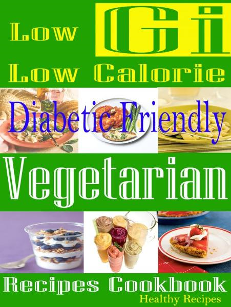 Low Gi Low Calorie: Diabetic Friendly: Vegetarian Recipes Cookbook By: Healthy Recipes