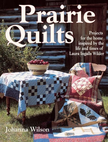 Prairie Quilts: Projects for the Home Inspired by the Life and Times of Laura Ingalls Wilder By: Johanna Wilson