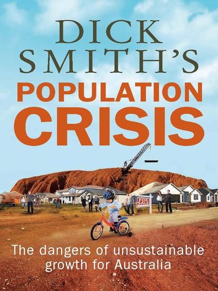 Dick Smith's Population Crisis: The dangers of unsustainable growth for Australia By: Dick Smith