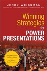 Winning Strategies for Power Presentations: Jerry Weissman Delivers Lessons from the World's Best Presenters By: Jerry Weissman
