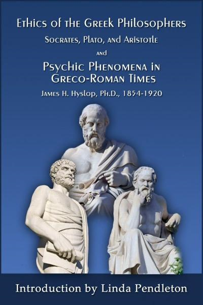 The Ethics of the Greek Philosophers: Socrates, Plato, and Aristotle; and Psychic Phenomena in Greco-Roman Times