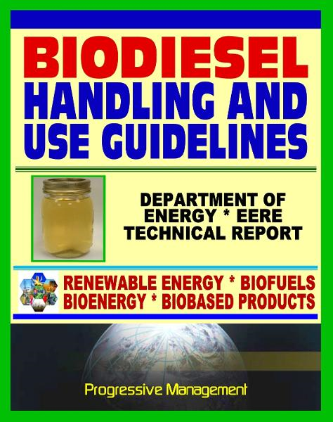 Biodiesel Fuel Handling and Use Guidelines for Users, Blenders, Distributors: Quality Specifications, Benefits and Drawbacks, Issues and Questions, Definitions, MSDS By: Progressive Management