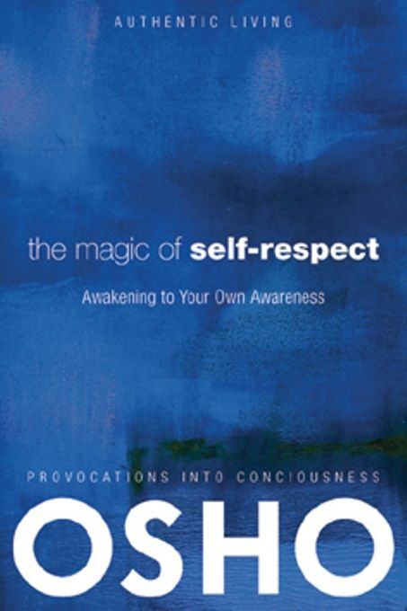 The Magic of Self-Respect By: Osho