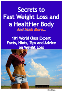 Secrets To Fast Weight Loss And A Healthier Body  - And Much More - 101 World Class Expert Facts, Hints, Tips And Advice On Weig