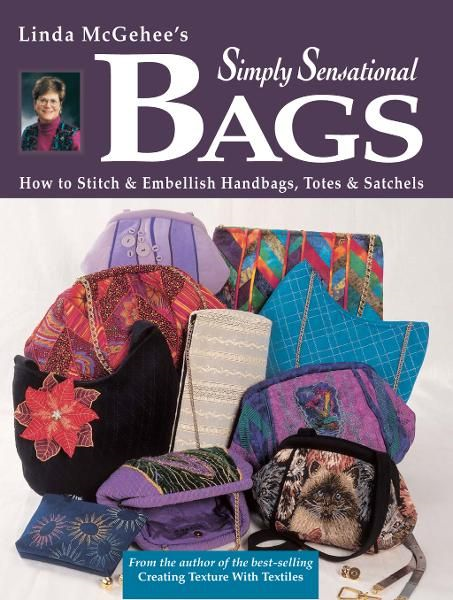 Simply Sensational Bags: How to Stitch & Embellish Handbags, Totes & Satchels By: Linda McGehee