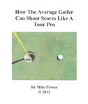 How The Average Golfer Can Shoot Scores Like A Tour Pro