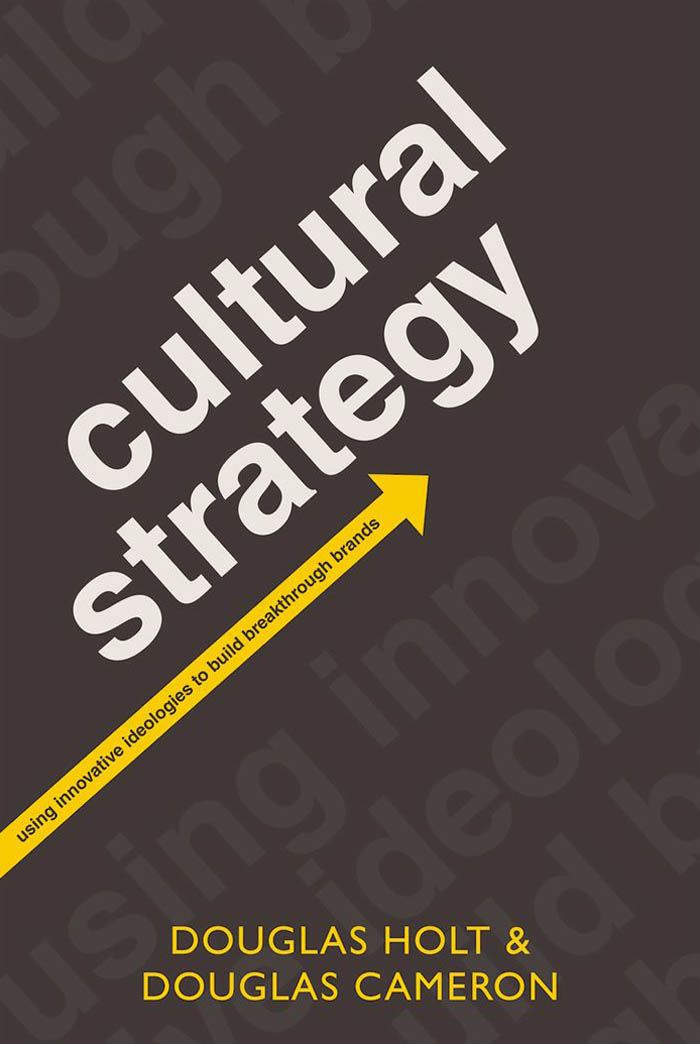 Cultural Strategy:Using Innovative Ideologies to Build Breakthrough Brands