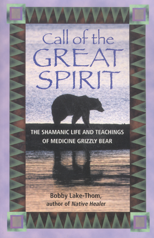 Call of the Great Spirit: The Shamanic Life and Teachings of Medicine Grizzly Bear