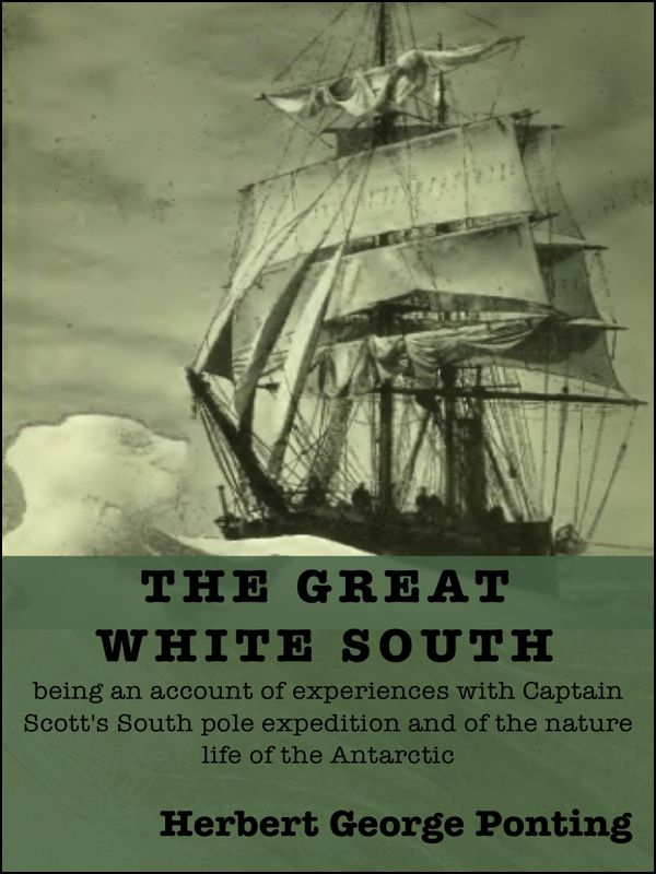 The Great White South By: Herbert George Ponting