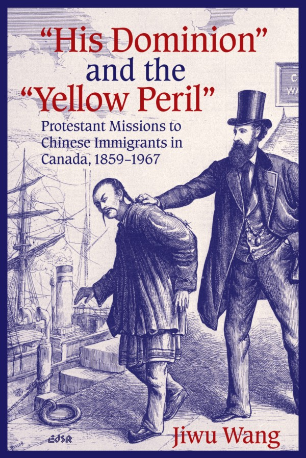 """His Dominion"" and the ""Yellow Peril"": Protestant Missions to Chinese Immigrants in Canada, 1859-1967"