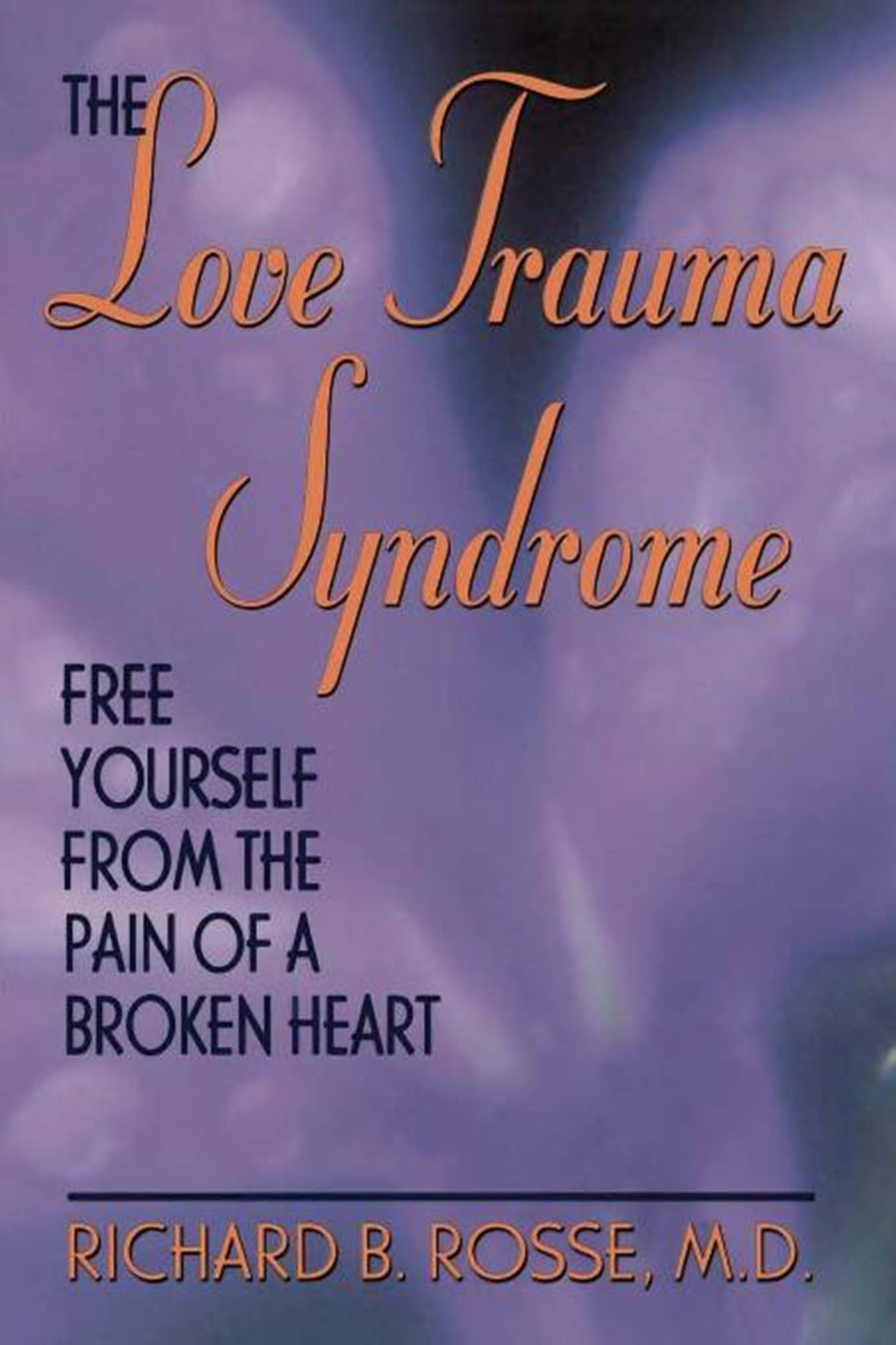 The Love Trauma Syndrome: Free Yourself From The Pain Of A Broken Heart By: Richard B. Rosse