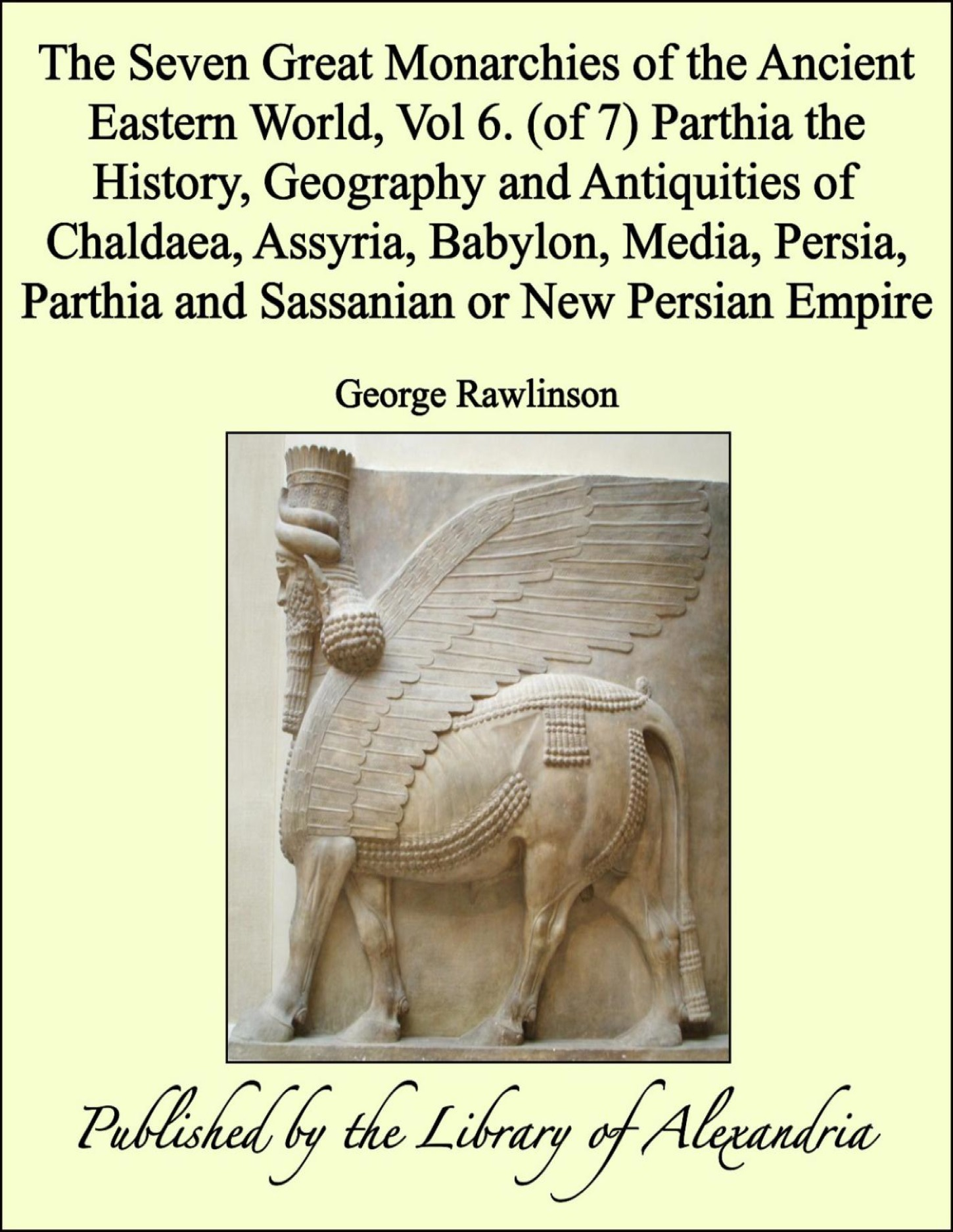 The Seven Great Monarchies of The Ancient Eastern World, Vol 6. (of 7): Parthia The History, Geography and Antiquities of Chaldaea, Assyria, Babylon, Media, Persia, Parthia and Sassanian or New Persian Empire By: George Rawlinson