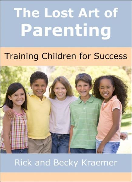 The Lost Art of Parenting: Training Children for Success By: Rick Kraemer