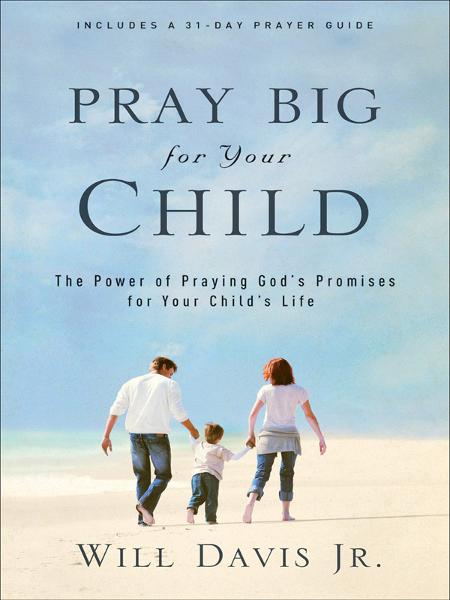 Pray Big for Your Child By: Will Jr. Davis