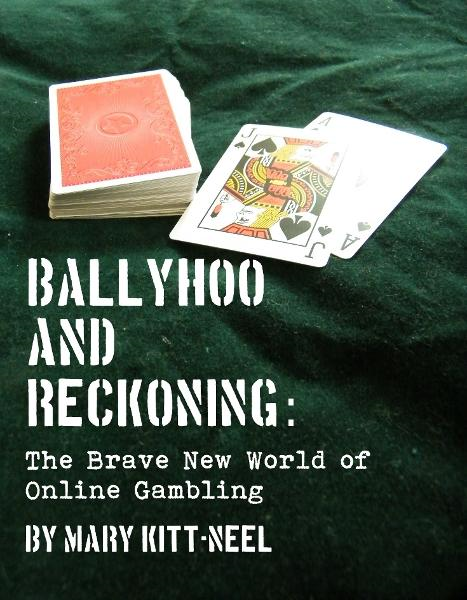 Ballyhoo and Reckoning: The Brave New World of Online Gambling By: Mary Kitt-Neel