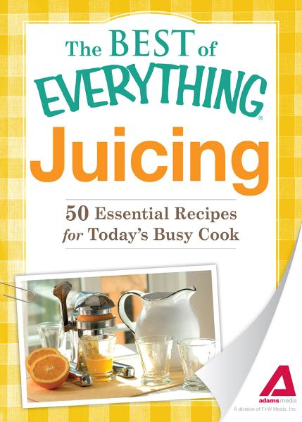 Juicing: 50 Essential Recipes for Today's Busy Cook By: Editors of Adams Media