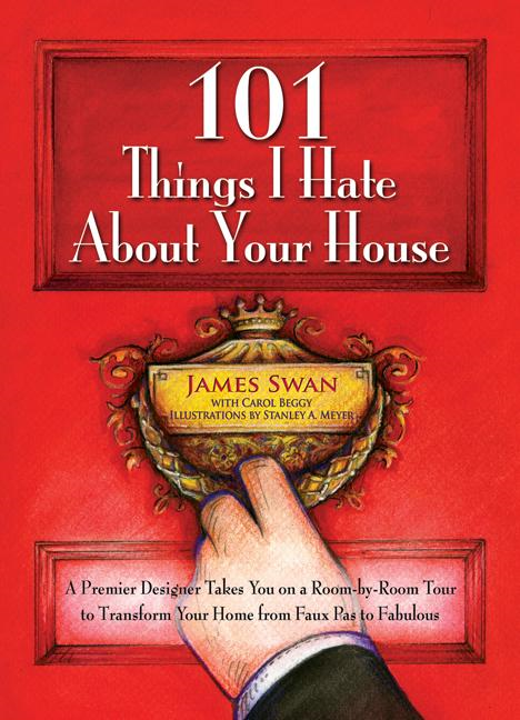 101 Things I Hate About Your House: A Premier Designer Takes You on a Room-by-Room Tour to Transform Your Home from Faux Pas to Fabulous