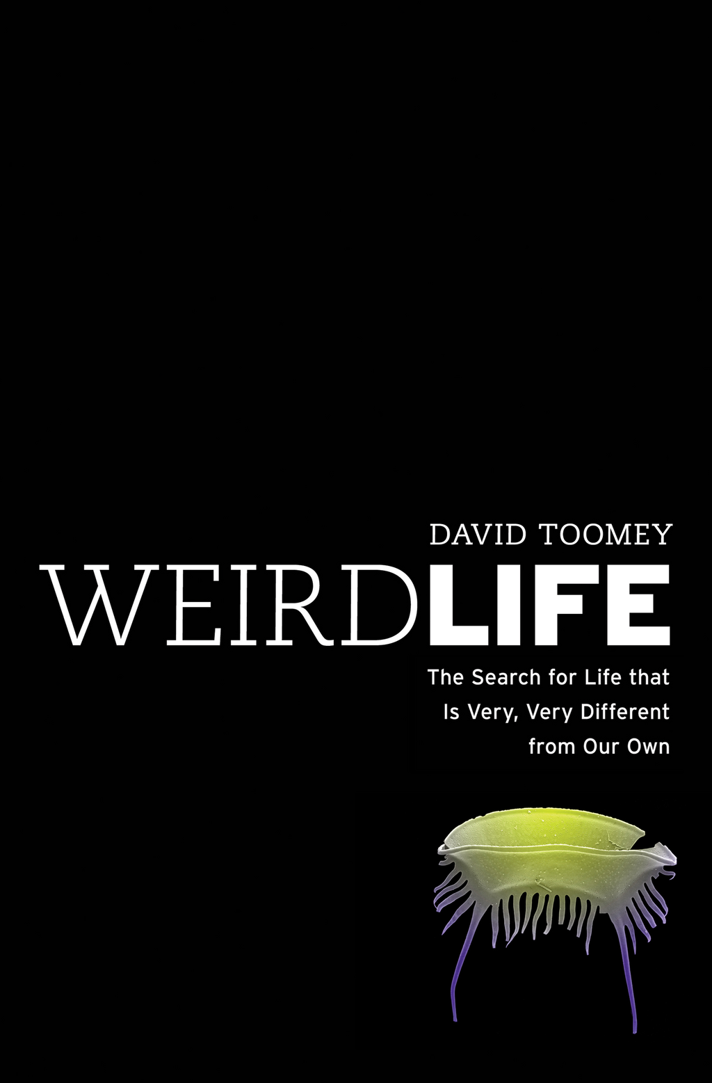 Weird Life: The Search for Life That Is Very, Very Different from Our Own By: David Toomey