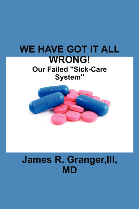 "WE HAVE GOT IT ALL WRONG!: Our Failed ""Sick-Care System"" By: III, MD, James R. Granger"