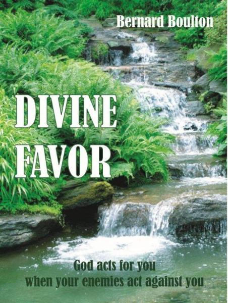Divine Favor: God Acts for You When Your Enemies Act Against You By: Bernard Boulton
