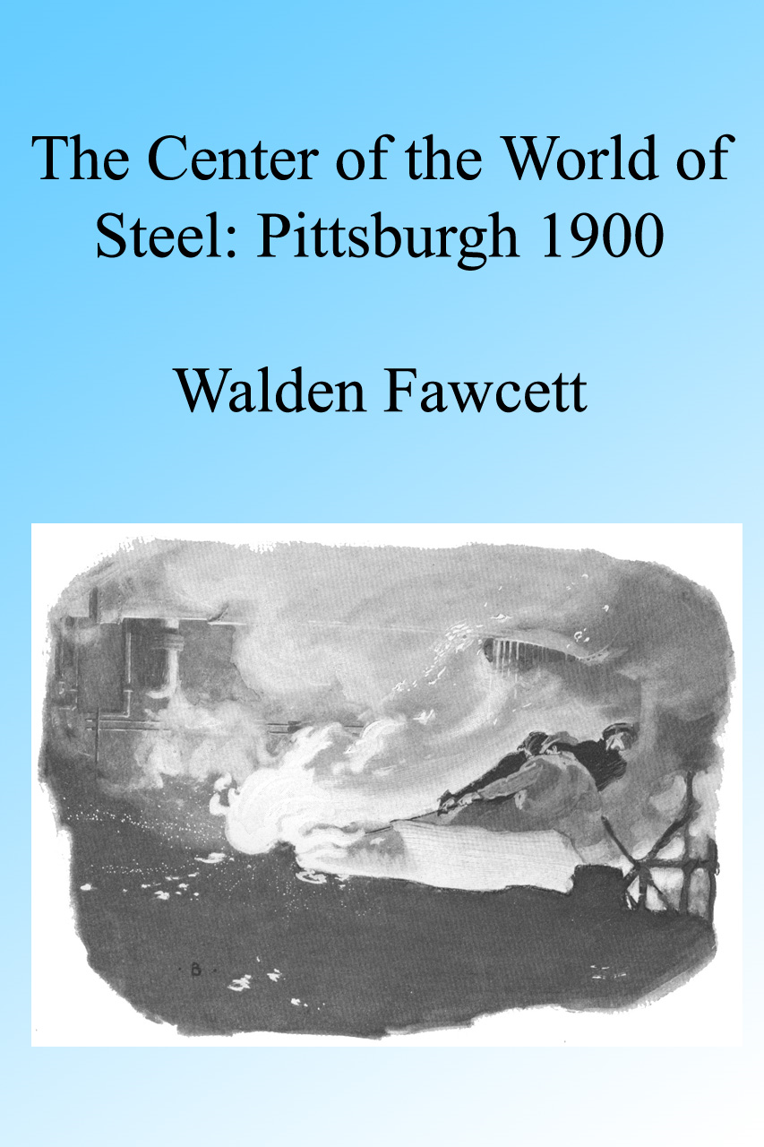 The Center of the World of Steel: Pittsburgh 1900. Illustrated By: Walden Fawcett
