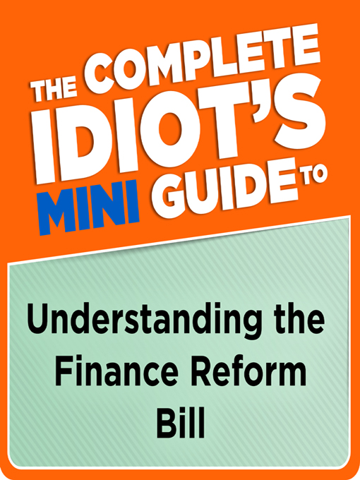 The Complete Idiot's Mini Guide to Understanding the Finance Reform Bill By: Lita Epstein
