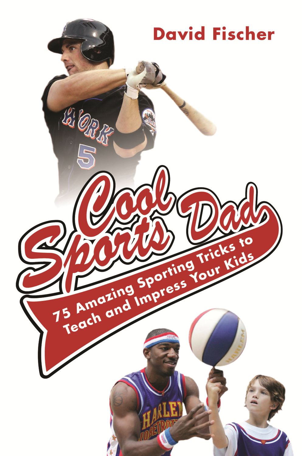David Fischer - Cool Sports Dad: 75 Amazing Sporting Tricks to Teach and Impress Your Kids