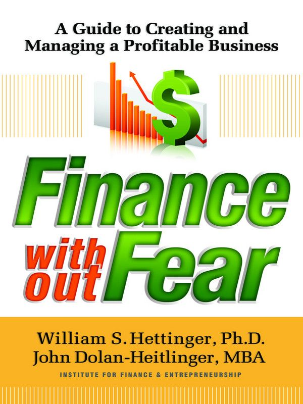 Finance Without Fear: A Guide to Creating and Managing a Profitable Business By: William S. Hettinger John Dolan-Heitlinger