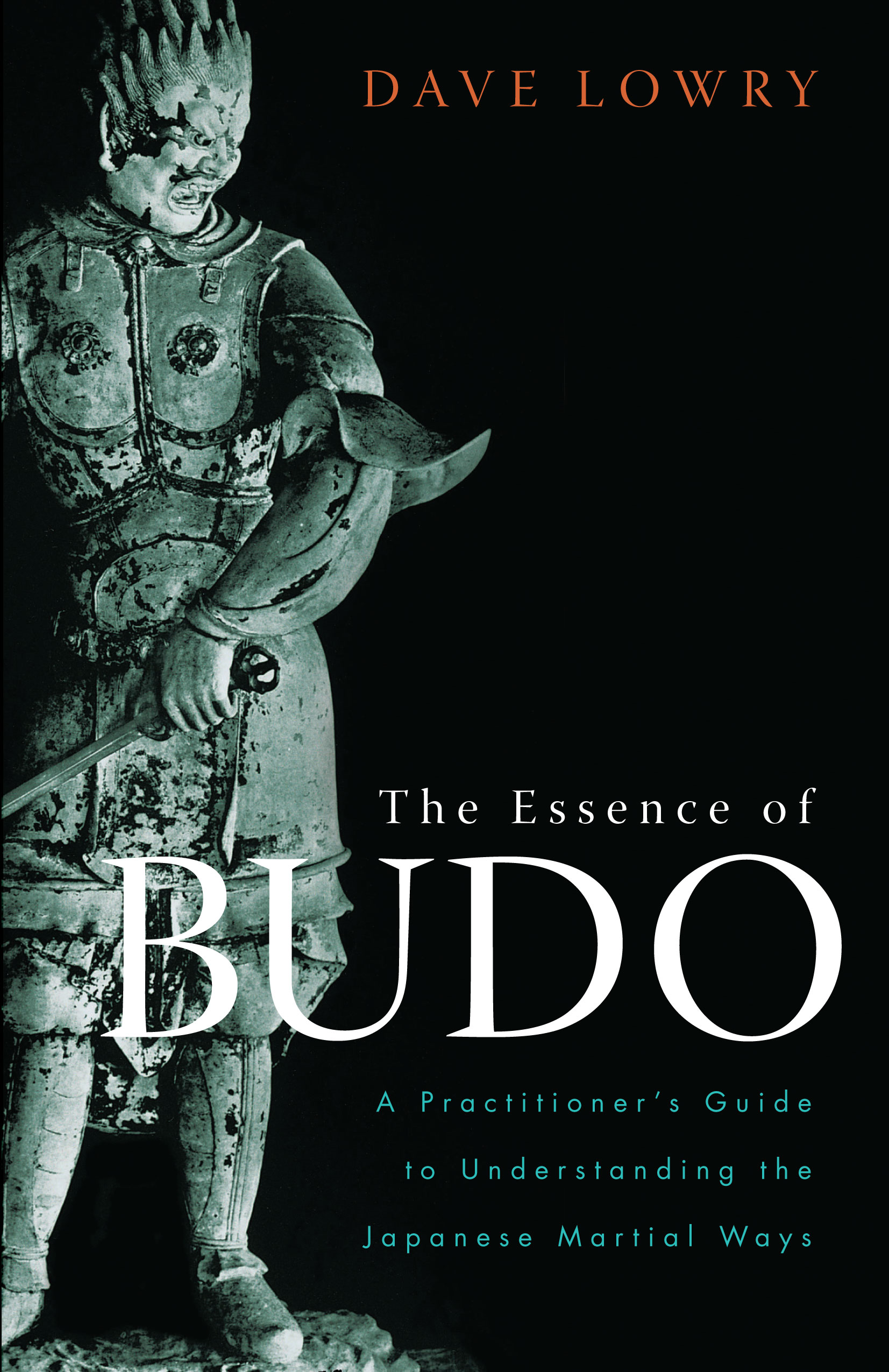 The Essence of Budo: A Practitioner's Guide to Understanding the Japanese Martial Ways By: Dave Lowry