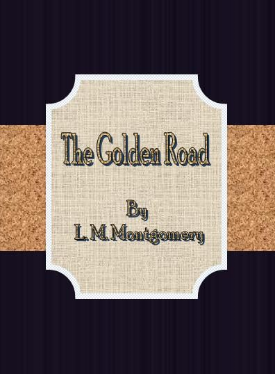 The Golden Road By: L. M. Montgomery