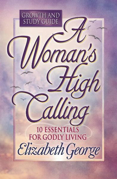 A Woman's High Calling Growth and Study Guide By: Elizabeth George